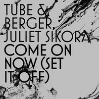 Tube, Berger, Juliet Sikora - Come On Now (Set It Off) (Stereo Players Remix)